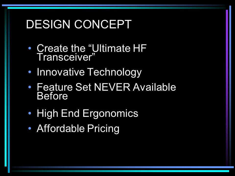 DESIGN CONCEPT Create the Ultimate HF Transceiver Innovative Technology Feature Set NEVER Available Before High End Ergonomics Affordable Pricing