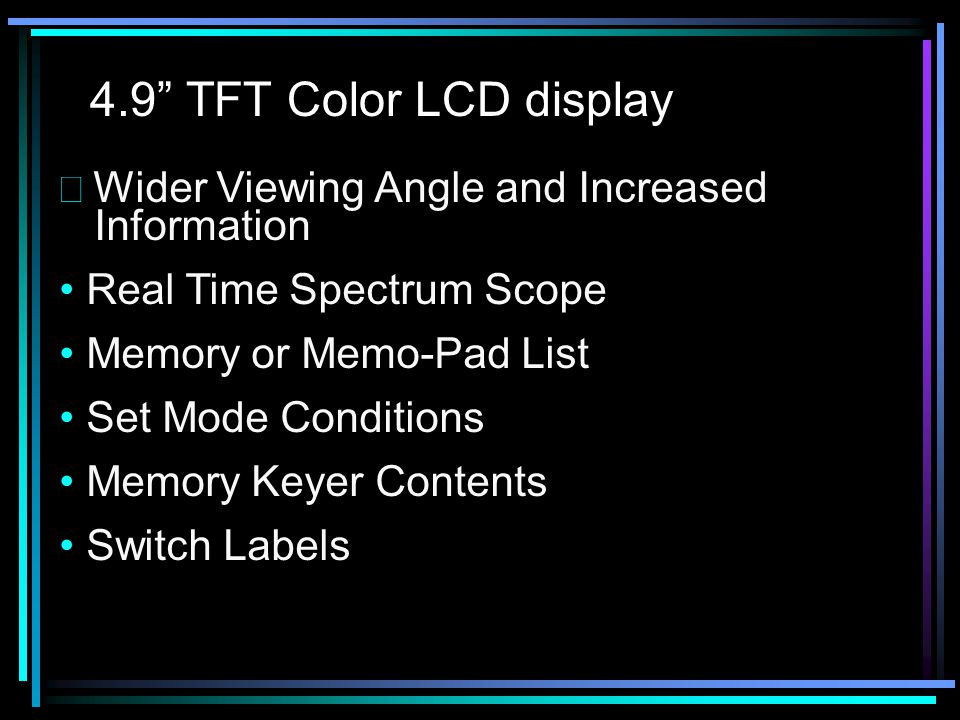 4.9 TFT Color LCD display  Wider Viewing Angle and Increased Information Real Time Spectrum Scope Memory or Memo-Pad List Set Mode Conditions Memory Keyer Contents Switch Labels