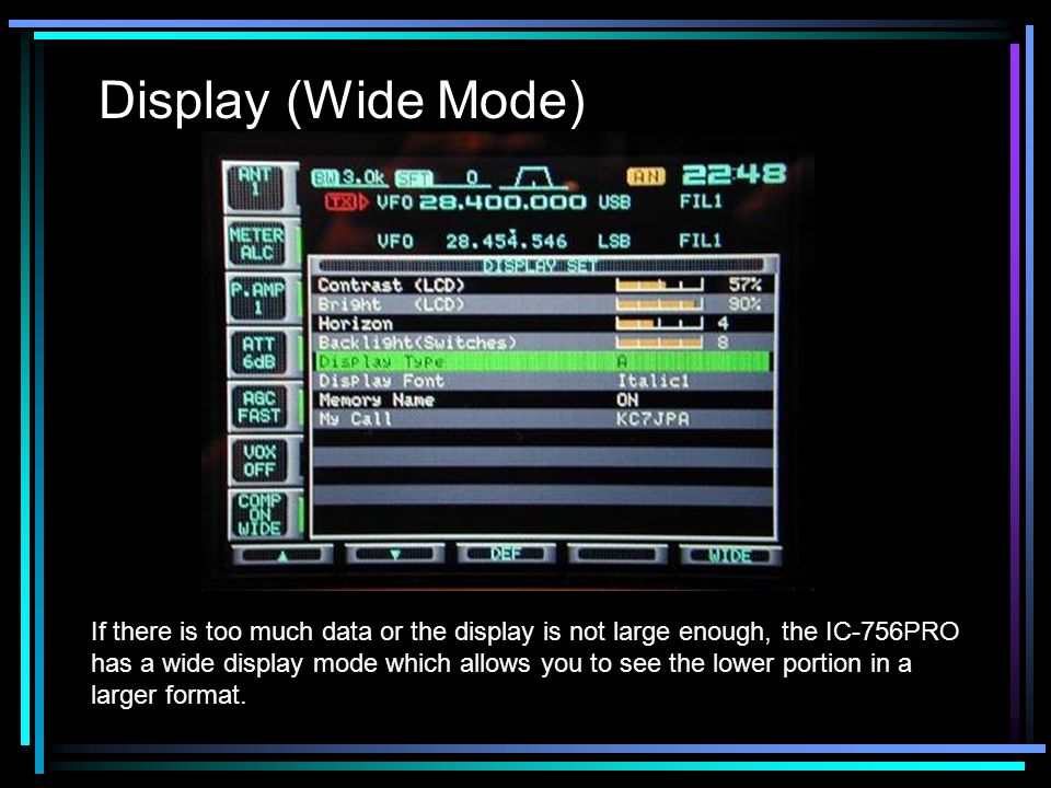 Display (Wide Mode) If there is too much data or the display is not large enough, the IC-756PRO has a wide display mode which allows you to see the lower portion in a larger format.