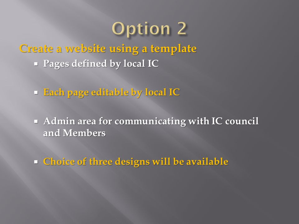 Create a website using a template  Pages defined by local IC  Each page editable by local IC  Admin area for communicating with IC council and Members  Choice of three designs will be available