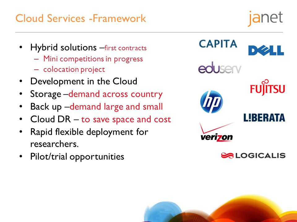 Cloud Services -Framework Hybrid solutions – first contracts – Mini competitions in progress – colocation project Development in the Cloud Storage –demand across country Back up –demand large and small Cloud DR – to save space and cost Rapid flexible deployment for researchers.