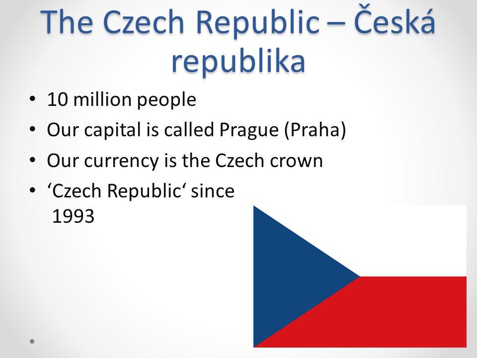 The Czech Republic – Česká republika 10 million people Our capital is called Prague (Praha) Our currency is the Czech crown 'Czech Republic' since 1993