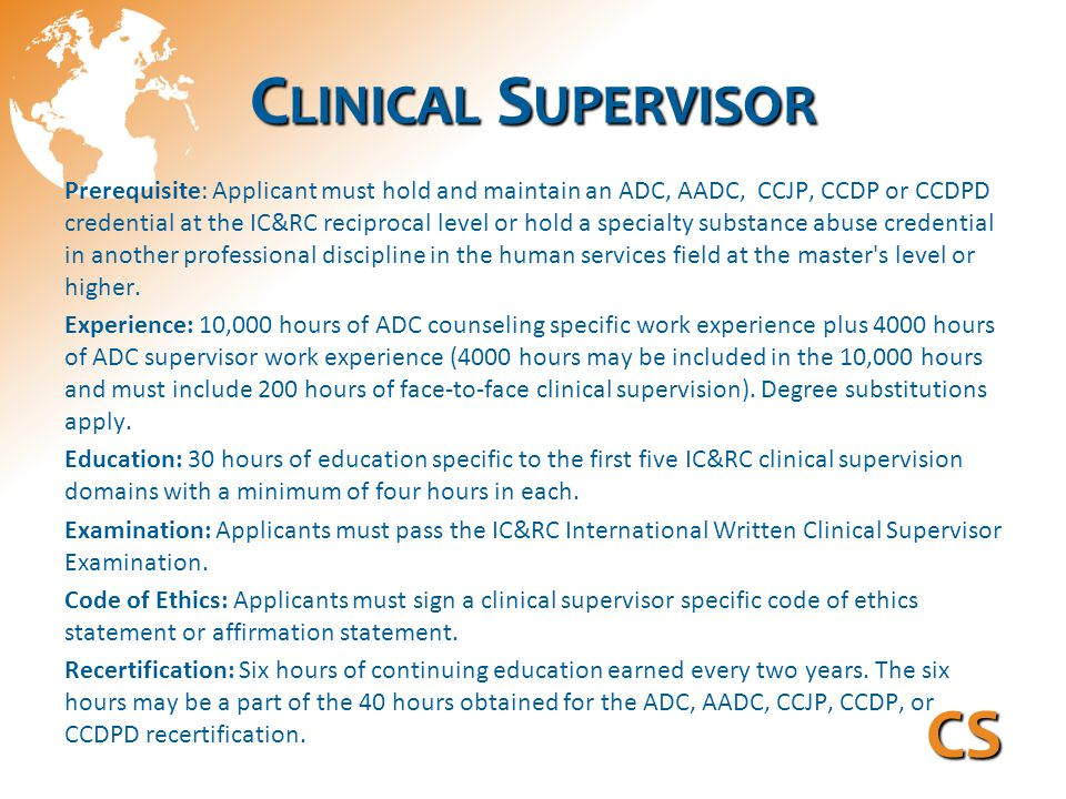 C LINICAL S UPERVISOR Prerequisite: Applicant must hold and maintain an ADC, AADC, CCJP, CCDP or CCDPD credential at the IC&RC reciprocal level or hold a specialty substance abuse credential in another professional discipline in the human services field at the master s level or higher.