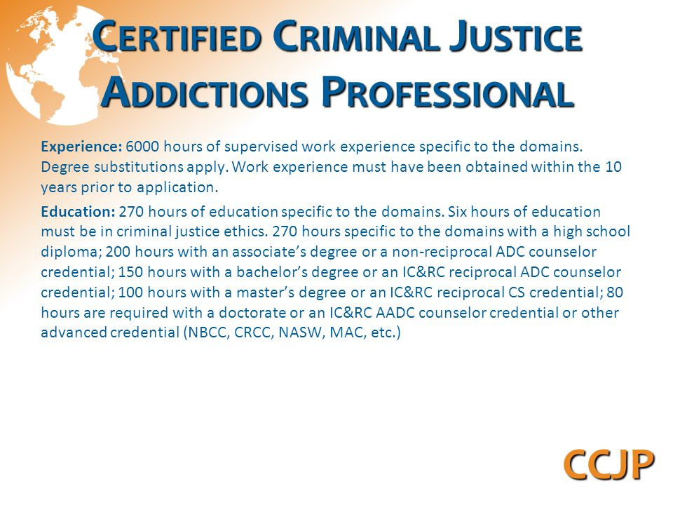 C ERTIFIED C RIMINAL J USTICE A DDICTIONS P ROFESSIONAL Experience: 6000 hours of supervised work experience specific to the domains.