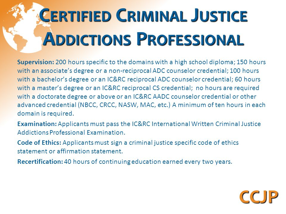 C ERTIFIED C RIMINAL J USTICE A DDICTIONS P ROFESSIONAL Supervision: 200 hours specific to the domains with a high school diploma; 150 hours with an associate's degree or a non-reciprocal ADC counselor credential; 100 hours with a bachelor's degree or an IC&RC reciprocal ADC counselor credential; 60 hours with a master's degree or an IC&RC reciprocal CS credential; no hours are required with a doctorate degree or above or an IC&RC AADC counselor credential or other advanced credential (NBCC, CRCC, NASW, MAC, etc.) A minimum of ten hours in each domain is required.