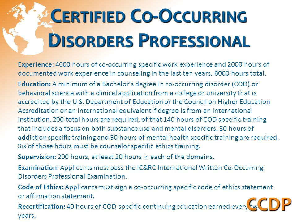 C ERTIFIED C O -O CCURRING D ISORDERS P ROFESSIONAL Experience: 4000 hours of co-occurring specific work experience and 2000 hours of documented work experience in counseling in the last ten years.