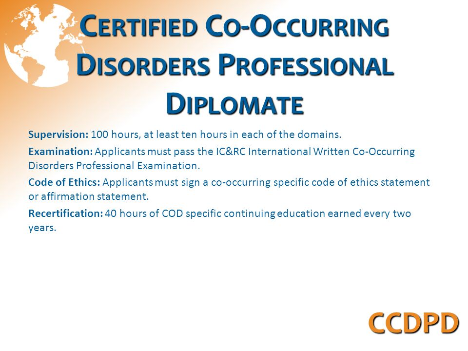 C ERTIFIED C O -O CCURRING D ISORDERS P ROFESSIONAL D IPLOMATE Supervision: 100 hours, at least ten hours in each of the domains.
