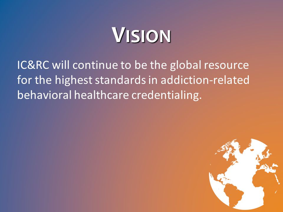 V ISION IC&RC will continue to be the global resource for the highest standards in addiction-related behavioral healthcare credentialing.