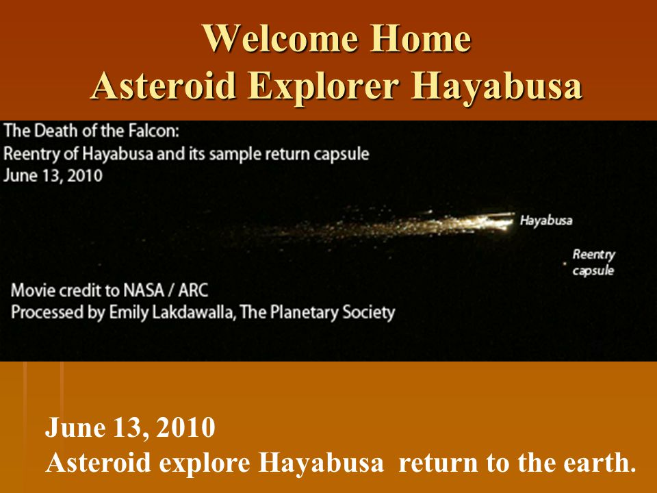 Welcome Home Asteroid Explorer Hayabusa June 13, 2010 Asteroid explore Hayabusa return to the earth.