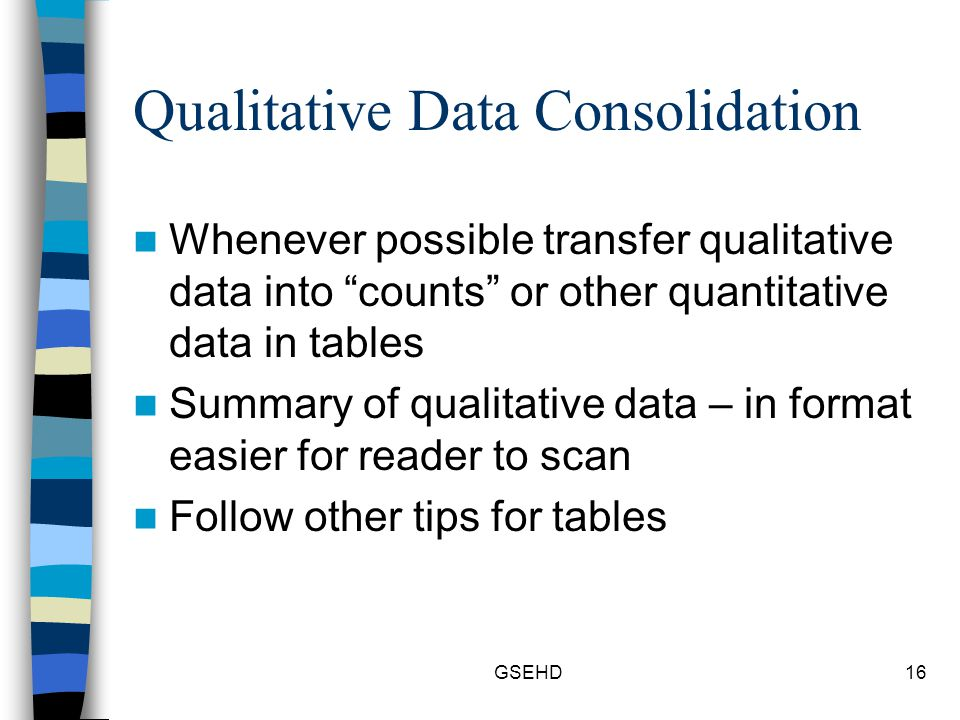 GSEHD16 Qualitative Data Consolidation Whenever possible transfer qualitative data into counts or other quantitative data in tables Summary of qualitative data – in format easier for reader to scan Follow other tips for tables