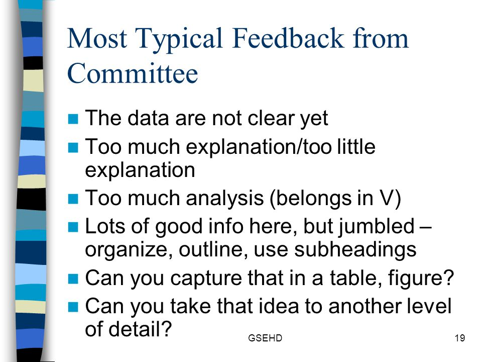 GSEHD19 Most Typical Feedback from Committee The data are not clear yet Too much explanation/too little explanation Too much analysis (belongs in V) Lots of good info here, but jumbled – organize, outline, use subheadings Can you capture that in a table, figure.