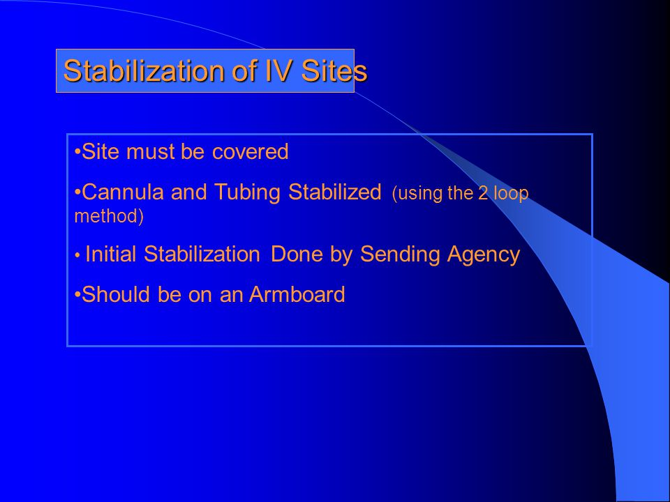 Stabilization of IV Sites Site must be covered Cannula and Tubing Stabilized (using the 2 loop method) Initial Stabilization Done by Sending Agency Sh