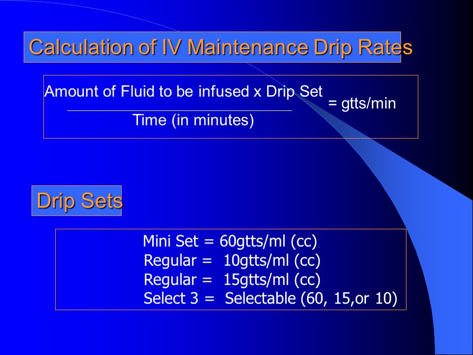 Calculation of IV Maintenance Drip Rates Amount of Fluid to be infused x Drip Set Time (in minutes) = gtts/min Mini Set = 60gtts/ml (cc) Regular = 10g