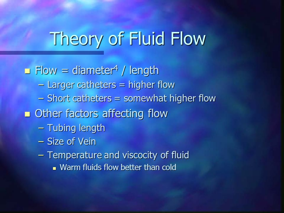 Theory of Fluid Flow n Flow = diameter 4 / length –Larger catheters = higher flow –Short catheters = somewhat higher flow n Other factors affecting fl