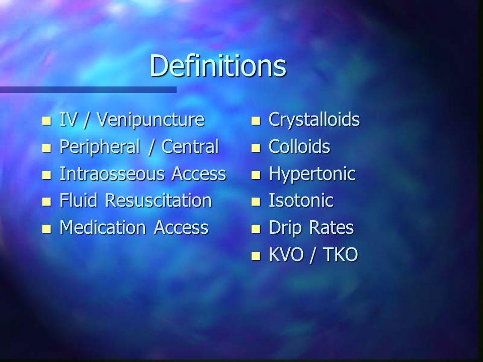 Definitions n IV / Venipuncture n Peripheral / Central n Intraosseous Access n Fluid Resuscitation n Medication Access n Crystalloids n Colloids n Hyp