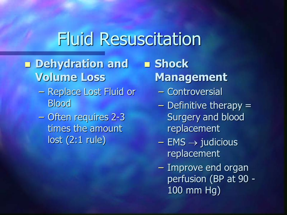 Fluid Resuscitation n Dehydration and Volume Loss –Replace Lost Fluid or Blood –Often requires 2-3 times the amount lost (2:1 rule) n Shock Management