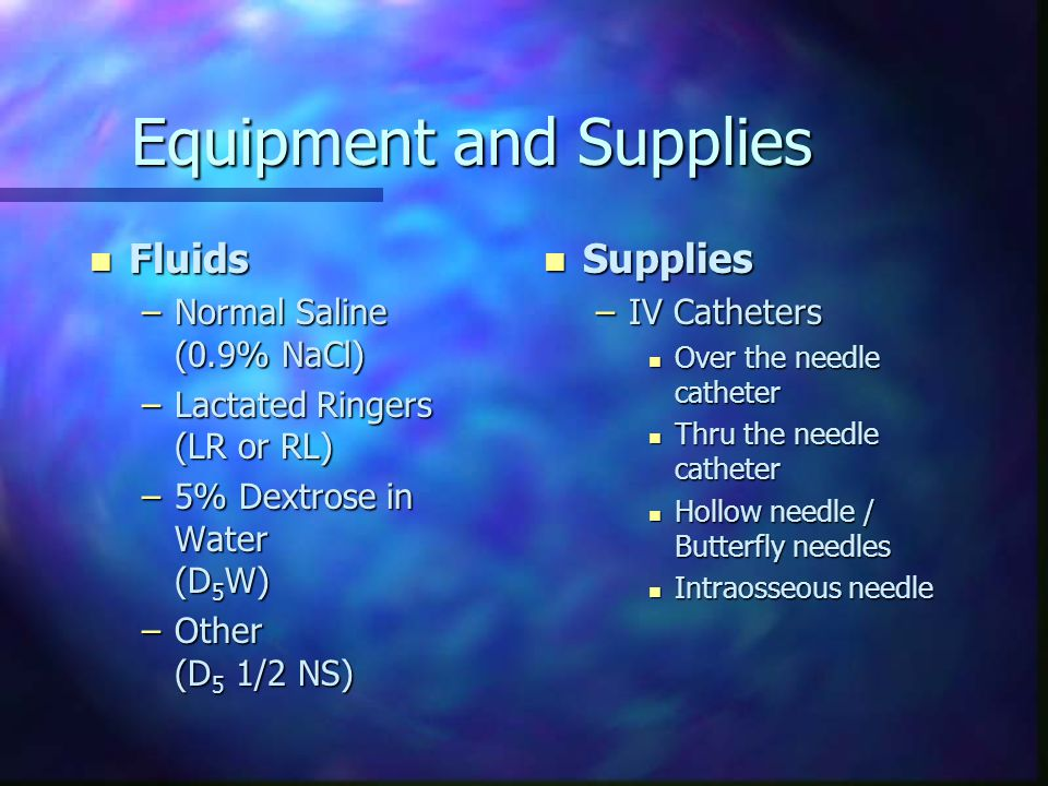 Equipment and Supplies n Supplies (cont'd) –Infusion Sets n 10 or 15 gtt/cc (large/macro drip) n 60 gtt/cc (small/micro drip) n Select-3 –Alcohol and Betadine –Restricting Band – Tegaderm / Venigard –Tape –Armboard (optional) –Labels –Saline Lock (optional)