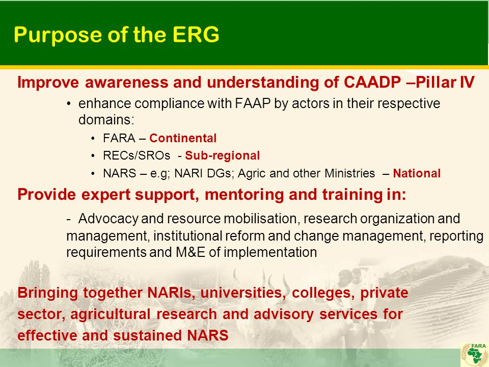 Purpose of the ERG Improve awareness and understanding of CAADP –Pillar IV enhance compliance with FAAP by actors in their respective domains: FARA –