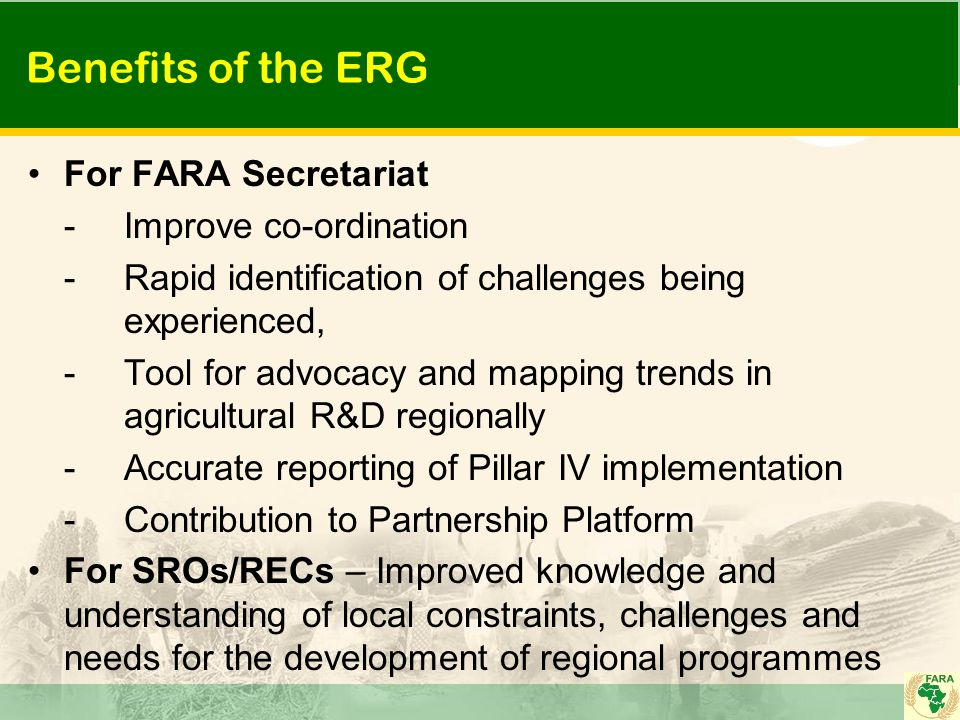 Benefits of the ERG For FARA Secretariat -Improve co-ordination -Rapid identification of challenges being experienced, -Tool for advocacy and mapping