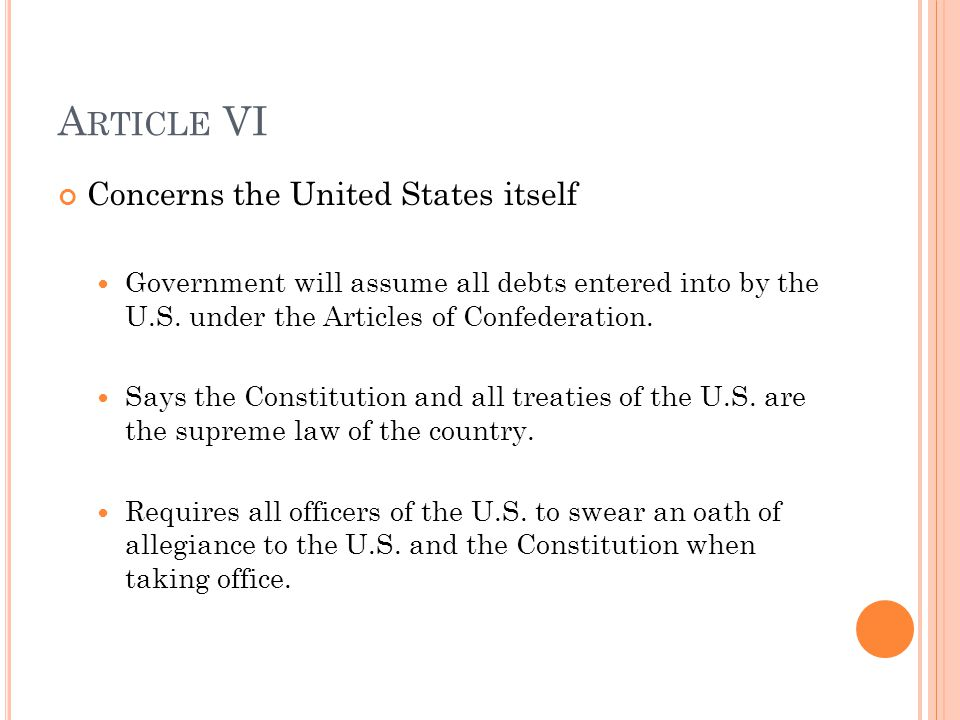 A RTICLE VI Concerns the United States itself Government will assume all debts entered into by the U.S. under the Articles of Confederation. Says the