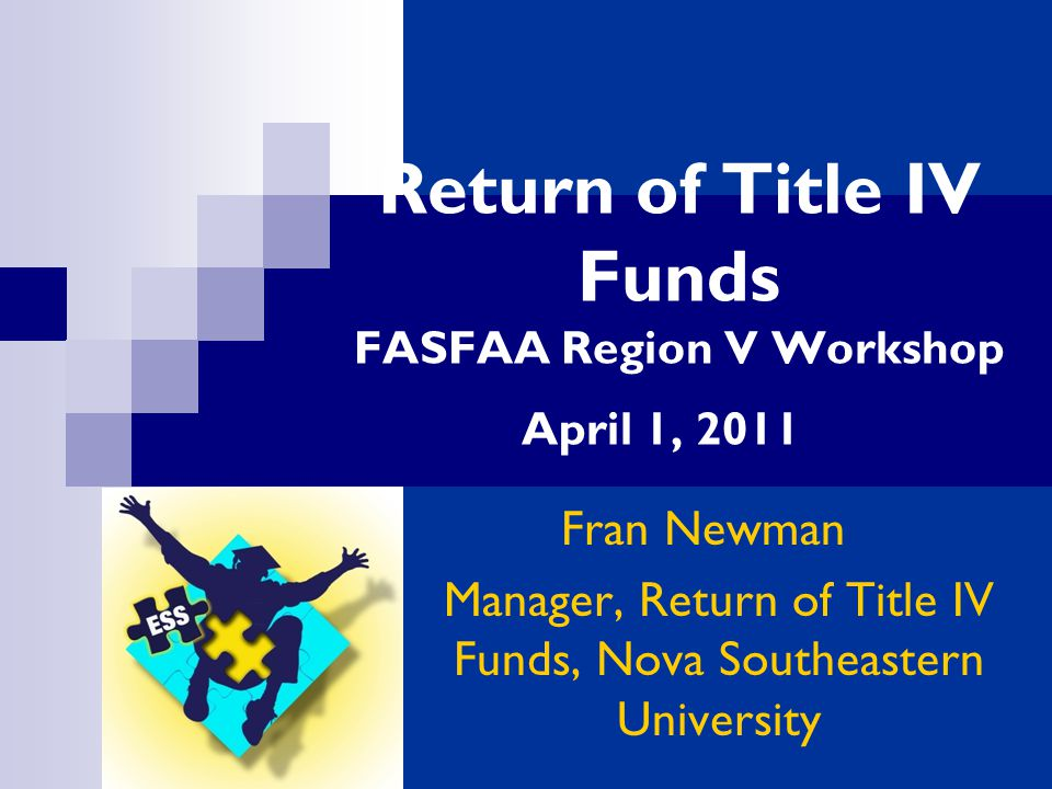 Return of Title IV Funds FASFAA Region V Workshop April 1, 2011 Fran Newman Manager, Return of Title IV Funds, Nova Southeastern University