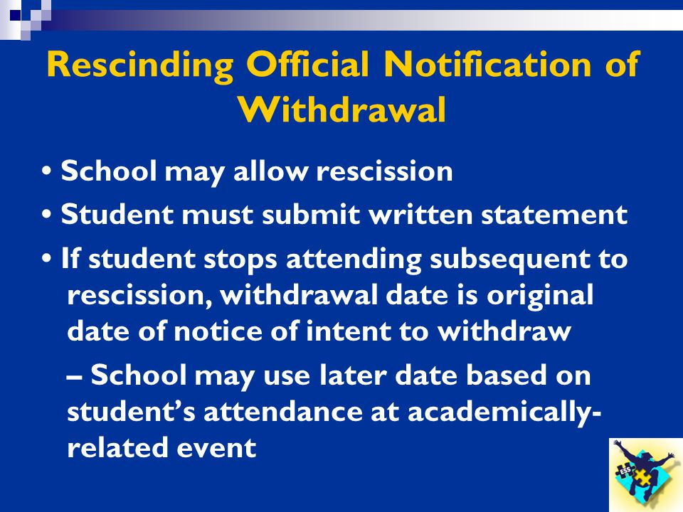 Rescinding Official Notification of Withdrawal School may allow rescission Student must submit written statement If student stops attending subsequent