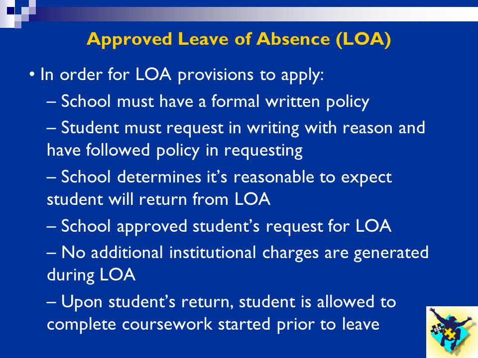 Approved Leave of Absence (LOA) In order for LOA provisions to apply: – School must have a formal written policy – Student must request in writing wit