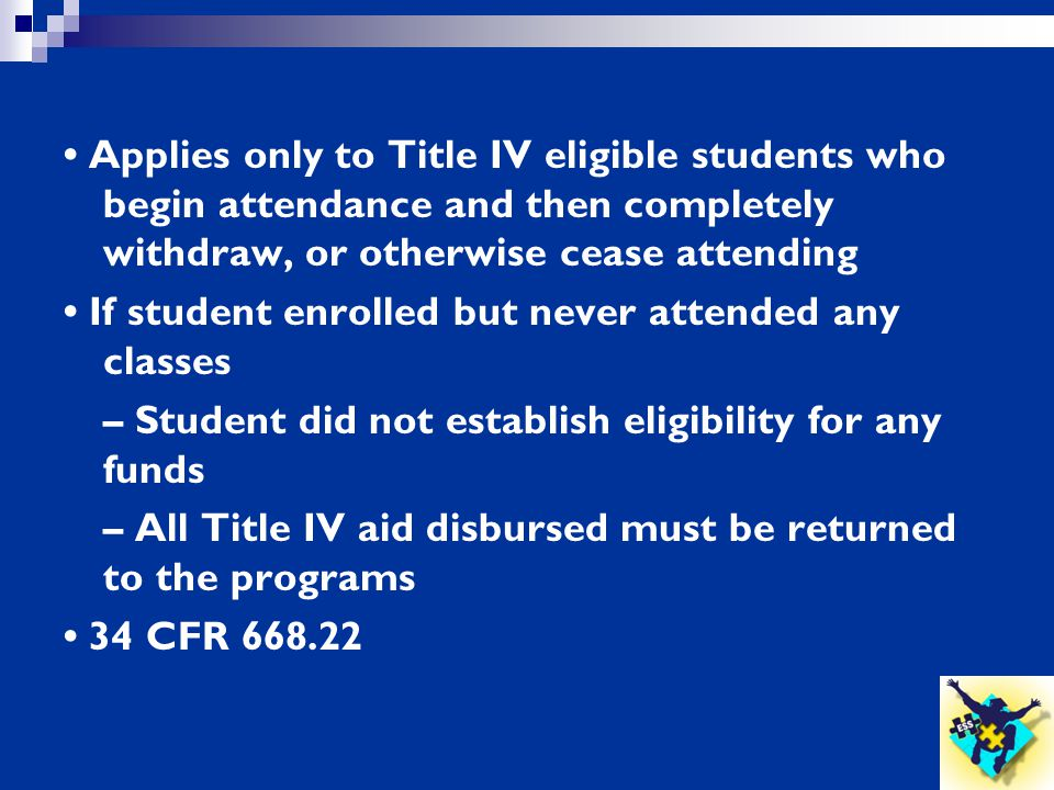 Applies only to Title IV eligible students who begin attendance and then completely withdraw, or otherwise cease attending If student enrolled but nev