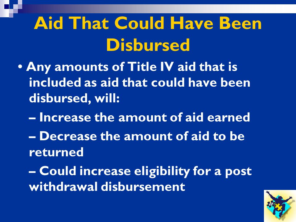 Aid That Could Have Been Disbursed Any amounts of Title IV aid that is included as aid that could have been disbursed, will: – Increase the amount of