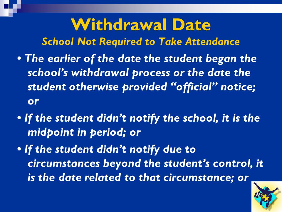 Withdrawal Date School Not Required to Take Attendance The earlier of the date the student began the school's withdrawal process or the date the stude