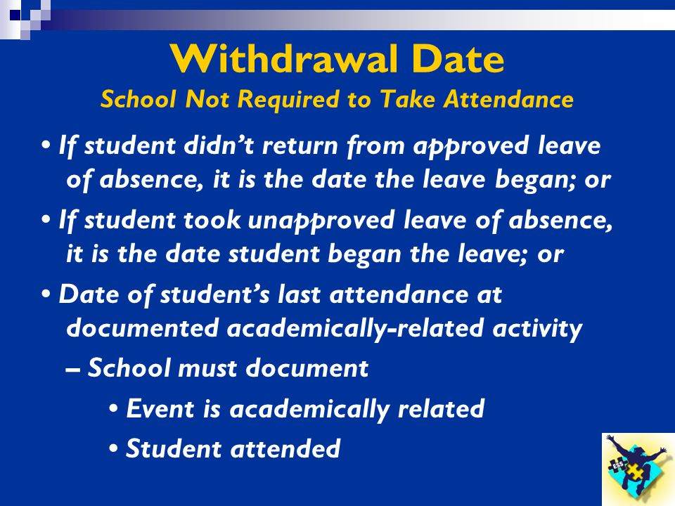 Withdrawal Date School Not Required to Take Attendance If student didn't return from approved leave of absence, it is the date the leave began; or If