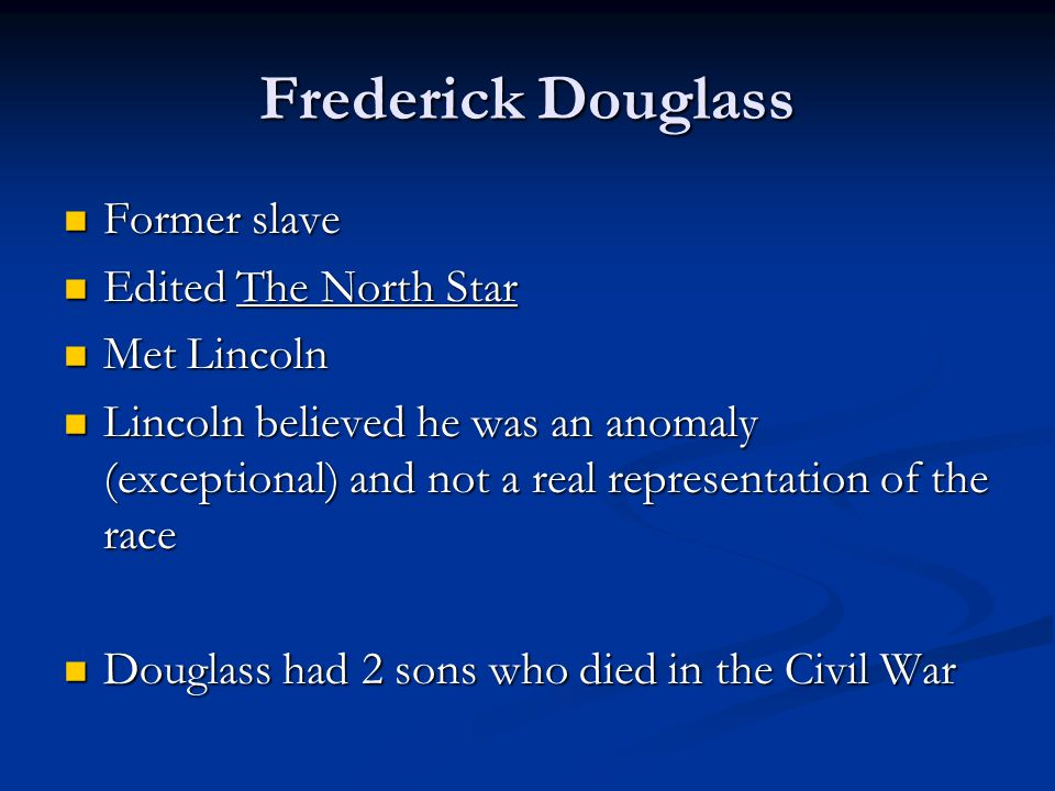 Frederick Douglass Former slave Former slave Edited The North Star Edited The North Star Met Lincoln Met Lincoln Lincoln believed he was an anomaly (exceptional) and not a real representation of the race Lincoln believed he was an anomaly (exceptional) and not a real representation of the race Douglass had 2 sons who died in the Civil War Douglass had 2 sons who died in the Civil War
