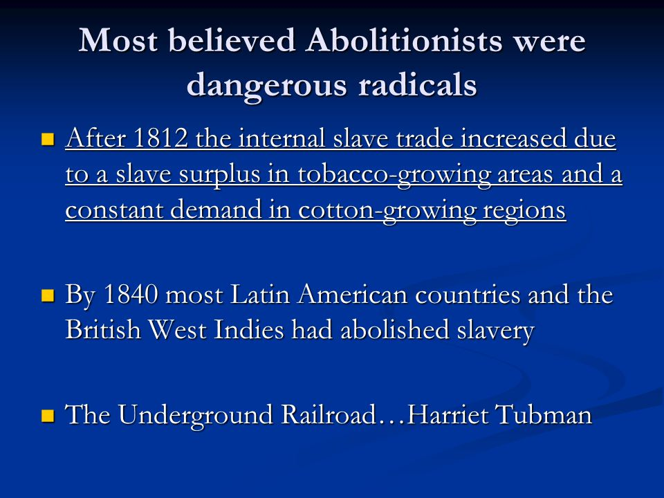 Most believed Abolitionists were dangerous radicals After 1812 the internal slave trade increased due to a slave surplus in tobacco-growing areas and a constant demand in cotton-growing regions After 1812 the internal slave trade increased due to a slave surplus in tobacco-growing areas and a constant demand in cotton-growing regions By 1840 most Latin American countries and the British West Indies had abolished slavery By 1840 most Latin American countries and the British West Indies had abolished slavery The Underground Railroad…Harriet Tubman The Underground Railroad…Harriet Tubman