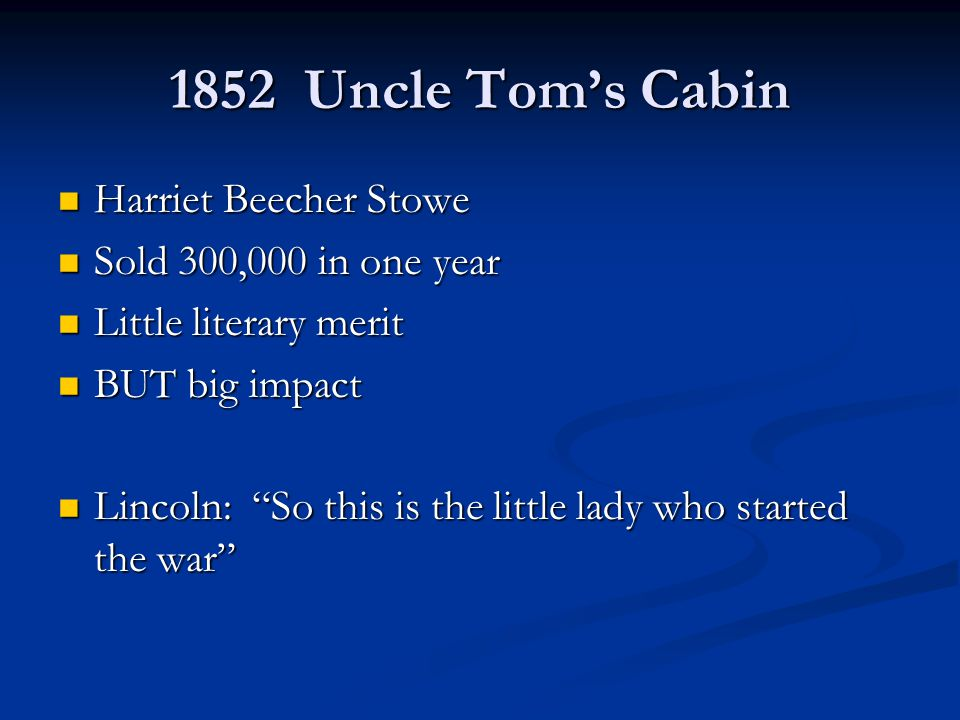 1852 Uncle Tom's Cabin Harriet Beecher Stowe Harriet Beecher Stowe Sold 300,000 in one year Sold 300,000 in one year Little literary merit Little literary merit BUT big impact BUT big impact Lincoln: So this is the little lady who started the war Lincoln: So this is the little lady who started the war