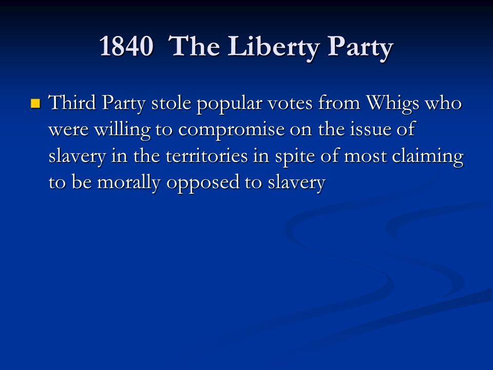 1840 The Liberty Party Third Party stole popular votes from Whigs who were willing to compromise on the issue of slavery in the territories in spite of most claiming to be morally opposed to slavery Third Party stole popular votes from Whigs who were willing to compromise on the issue of slavery in the territories in spite of most claiming to be morally opposed to slavery