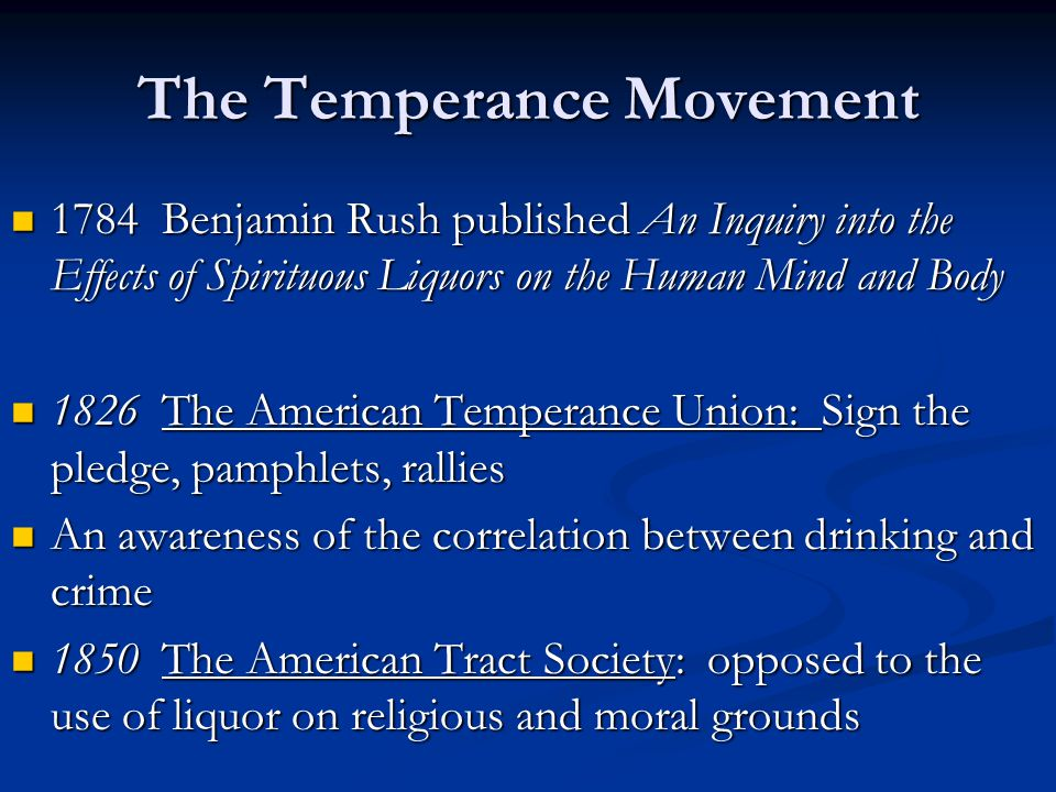 The Temperance Movement 1784 Benjamin Rush published An Inquiry into the Effects of Spirituous Liquors on the Human Mind and Body 1784 Benjamin Rush published An Inquiry into the Effects of Spirituous Liquors on the Human Mind and Body 1826 The American Temperance Union: Sign the pledge, pamphlets, rallies 1826 The American Temperance Union: Sign the pledge, pamphlets, rallies An awareness of the correlation between drinking and crime An awareness of the correlation between drinking and crime 1850 The American Tract Society: opposed to the use of liquor on religious and moral grounds 1850 The American Tract Society: opposed to the use of liquor on religious and moral grounds
