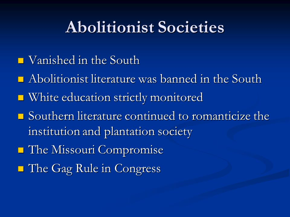 Abolitionist Societies Vanished in the South Vanished in the South Abolitionist literature was banned in the South Abolitionist literature was banned in the South White education strictly monitored White education strictly monitored Southern literature continued to romanticize the institution and plantation society Southern literature continued to romanticize the institution and plantation society The Missouri Compromise The Missouri Compromise The Gag Rule in Congress The Gag Rule in Congress