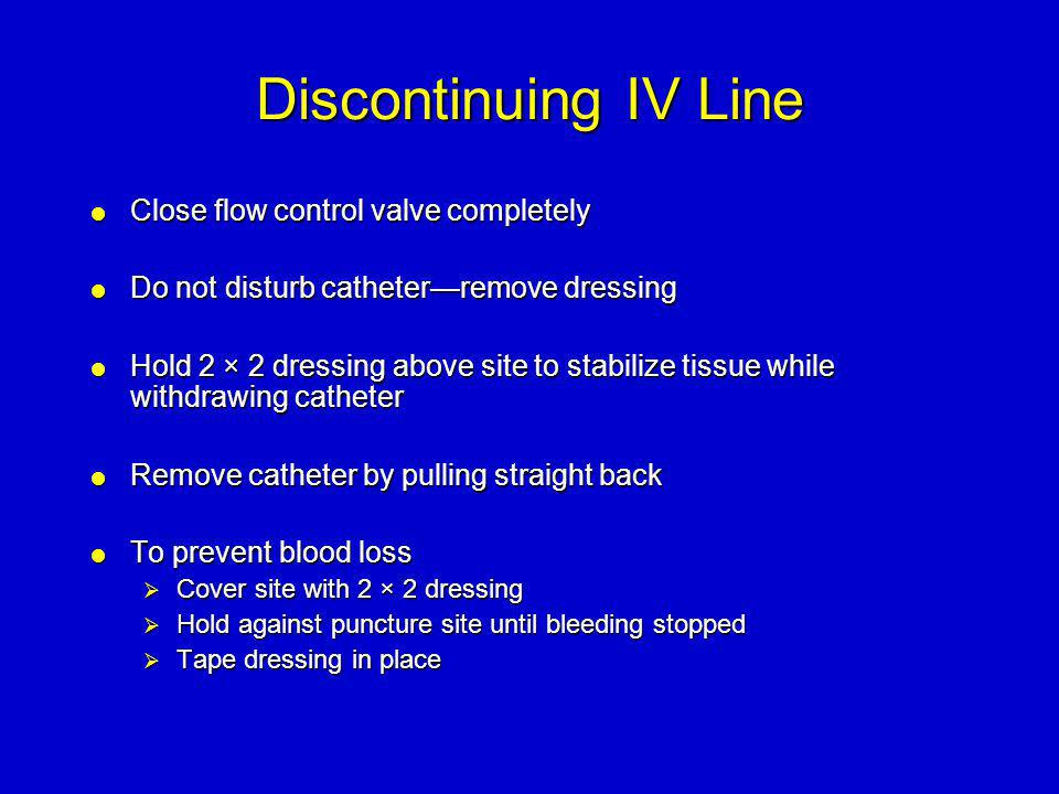 Discontinuing IV Line  Close flow control valve completely  Do not disturb catheter—remove dressing  Hold 2 × 2 dressing above site to stabilize ti
