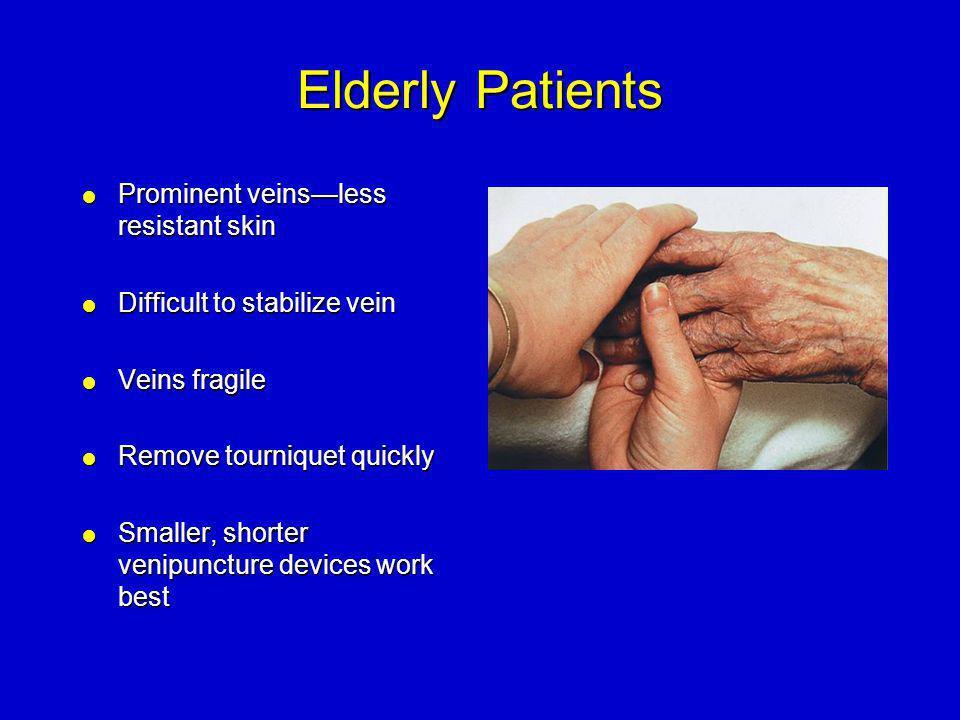 Elderly Patients  Prominent veins—less resistant skin  Difficult to stabilize vein  Veins fragile  Remove tourniquet quickly  Smaller, shorter ve