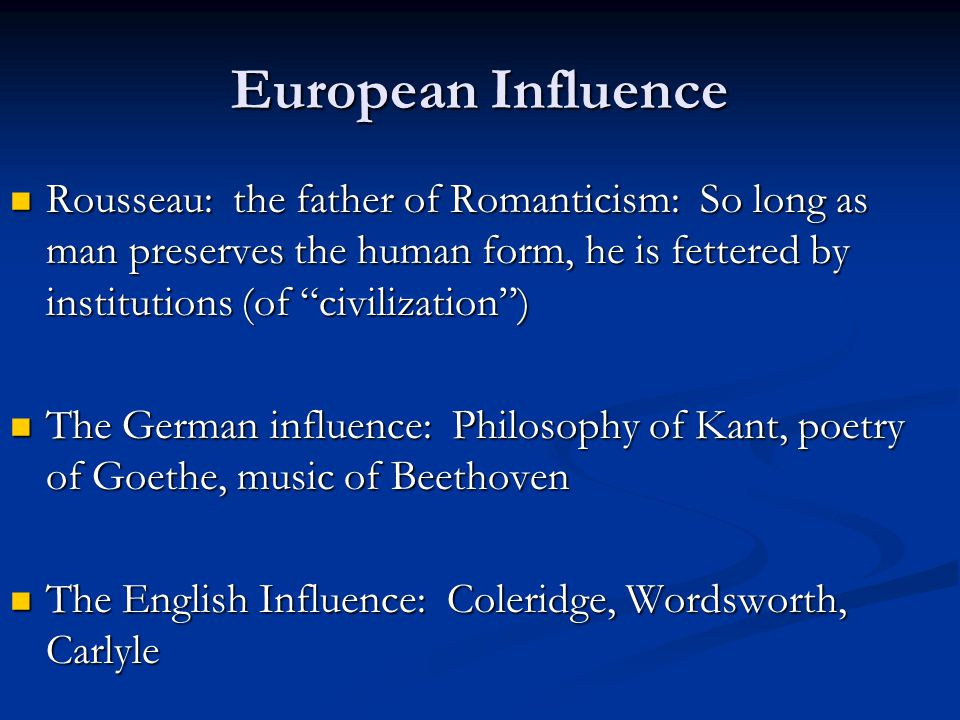 European Influence Rousseau: the father of Romanticism: So long as man preserves the human form, he is fettered by institutions (of civilization ) Rousseau: the father of Romanticism: So long as man preserves the human form, he is fettered by institutions (of civilization ) The German influence: Philosophy of Kant, poetry of Goethe, music of Beethoven The German influence: Philosophy of Kant, poetry of Goethe, music of Beethoven The English Influence: Coleridge, Wordsworth, Carlyle The English Influence: Coleridge, Wordsworth, Carlyle