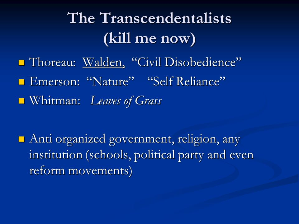 The Transcendentalists (kill me now) Thoreau: Walden, Civil Disobedience Thoreau: Walden, Civil Disobedience Emerson: Nature Self Reliance Emerson: Nature Self Reliance Whitman: Leaves of Grass Whitman: Leaves of Grass Anti organized government, religion, any institution (schools, political party and even reform movements) Anti organized government, religion, any institution (schools, political party and even reform movements)