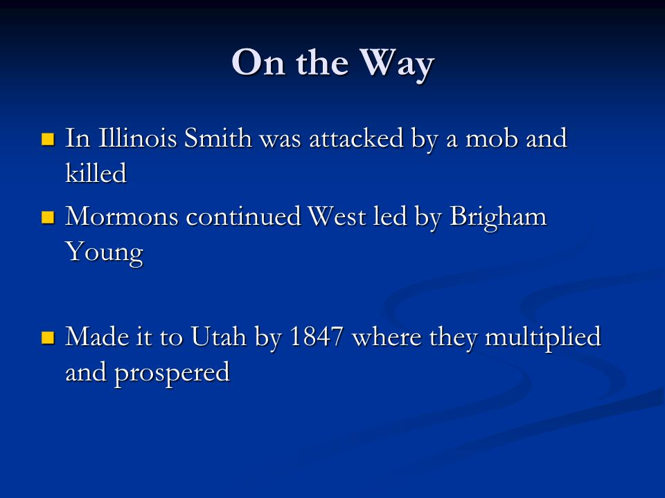On the Way In Illinois Smith was attacked by a mob and killed In Illinois Smith was attacked by a mob and killed Mormons continued West led by Brigham Young Mormons continued West led by Brigham Young Made it to Utah by 1847 where they multiplied and prospered Made it to Utah by 1847 where they multiplied and prospered