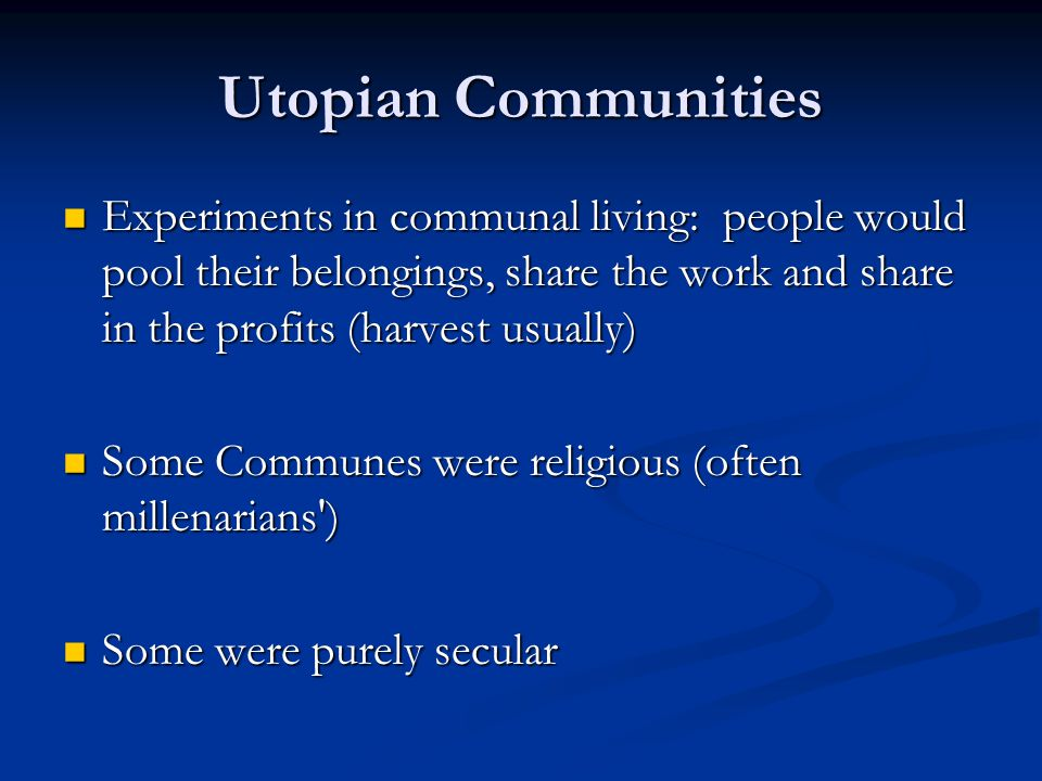 Utopian Communities Experiments in communal living: people would pool their belongings, share the work and share in the profits (harvest usually) Experiments in communal living: people would pool their belongings, share the work and share in the profits (harvest usually) Some Communes were religious (often millenarians ) Some Communes were religious (often millenarians ) Some were purely secular Some were purely secular