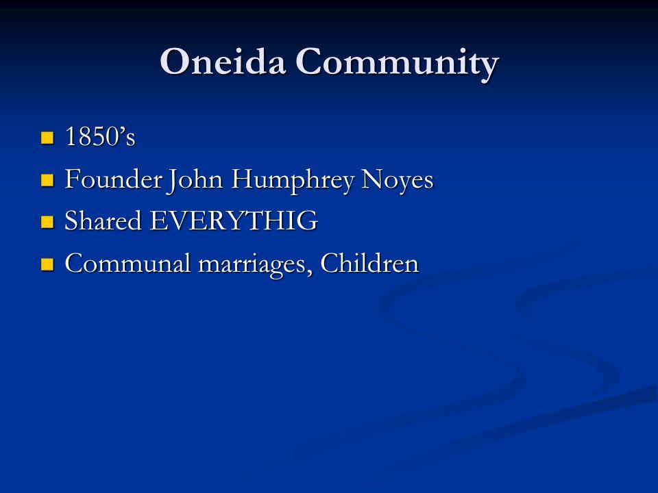 Oneida Community 1850's 1850's Founder John Humphrey Noyes Founder John Humphrey Noyes Shared EVERYTHIG Shared EVERYTHIG Communal marriages, Children Communal marriages, Children