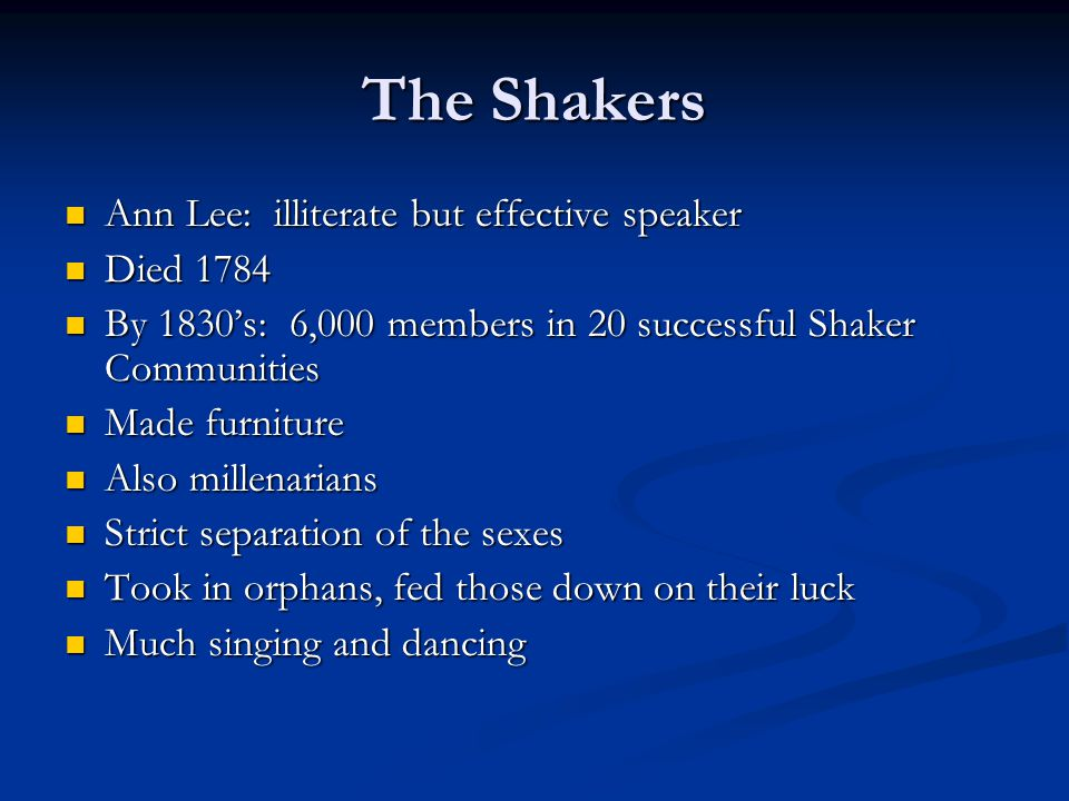 The Shakers Ann Lee: illiterate but effective speaker Ann Lee: illiterate but effective speaker Died 1784 Died 1784 By 1830's: 6,000 members in 20 successful Shaker Communities By 1830's: 6,000 members in 20 successful Shaker Communities Made furniture Made furniture Also millenarians Also millenarians Strict separation of the sexes Strict separation of the sexes Took in orphans, fed those down on their luck Took in orphans, fed those down on their luck Much singing and dancing Much singing and dancing