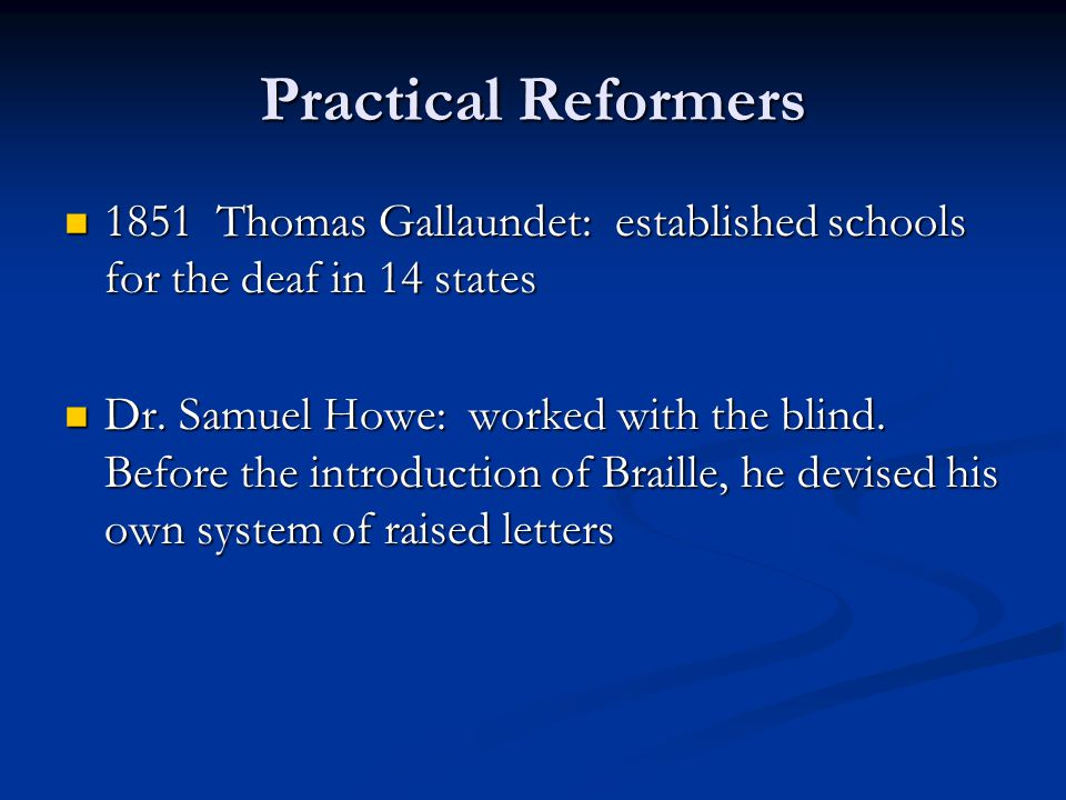 Practical Reformers 1851 Thomas Gallaundet: established schools for the deaf in 14 states 1851 Thomas Gallaundet: established schools for the deaf in 14 states Dr.