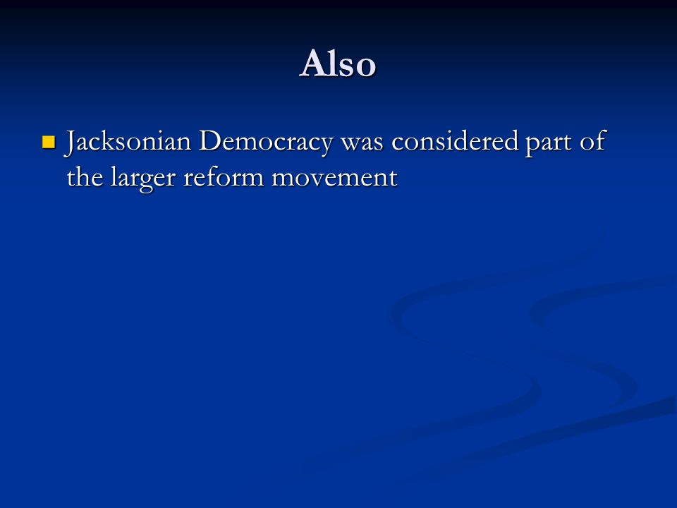 Also Jacksonian Democracy was considered part of the larger reform movement Jacksonian Democracy was considered part of the larger reform movement