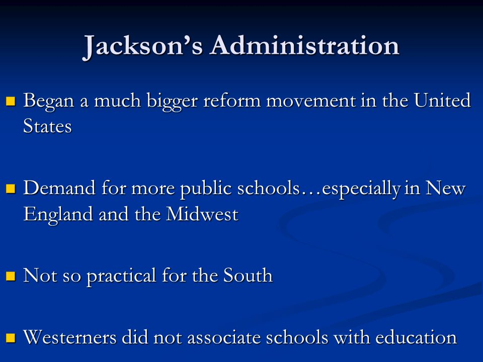 Jackson's Administration Began a much bigger reform movement in the United States Began a much bigger reform movement in the United States Demand for more public schools…especially in New England and the Midwest Demand for more public schools…especially in New England and the Midwest Not so practical for the South Not so practical for the South Westerners did not associate schools with education Westerners did not associate schools with education