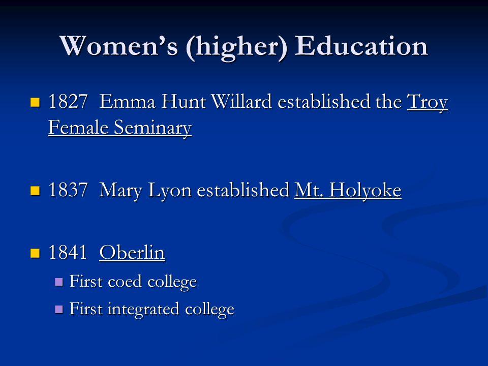 Women's (higher) Education 1827 Emma Hunt Willard established the Troy Female Seminary 1827 Emma Hunt Willard established the Troy Female Seminary 1837 Mary Lyon established Mt.