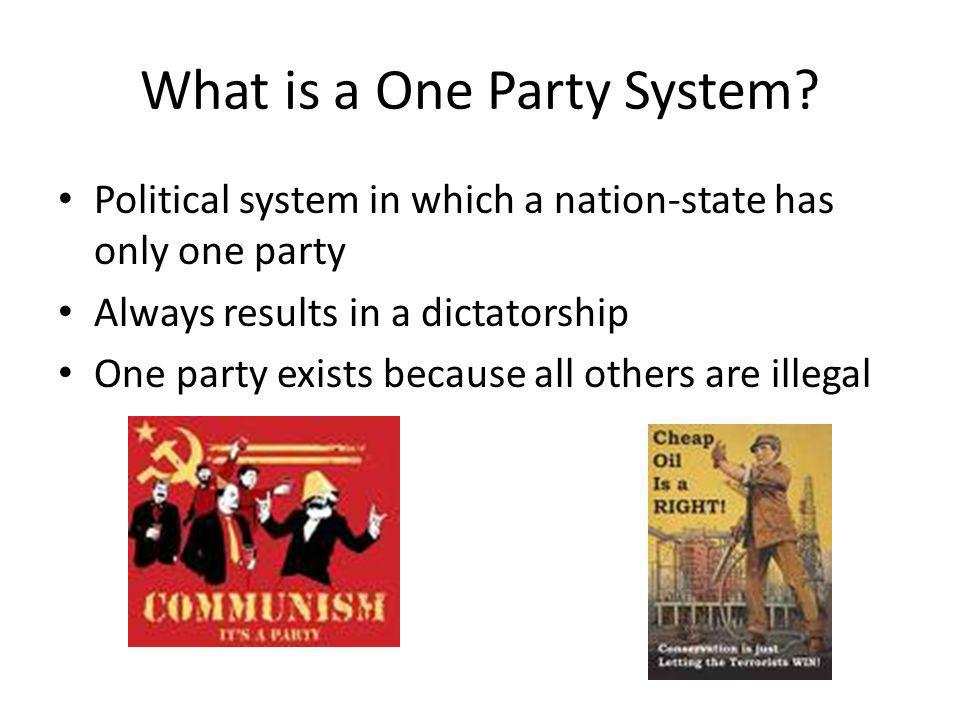 What is a One Party System? Political system in which a nation-state has only one party Always results in a dictatorship One party exists because all